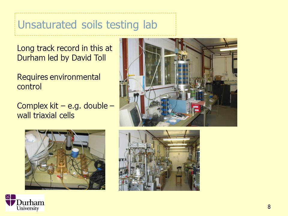 Unsaturated soils testing lab 8 Long track record in this at Durham led by David Toll Requires environmental control Complex kit – e.g.