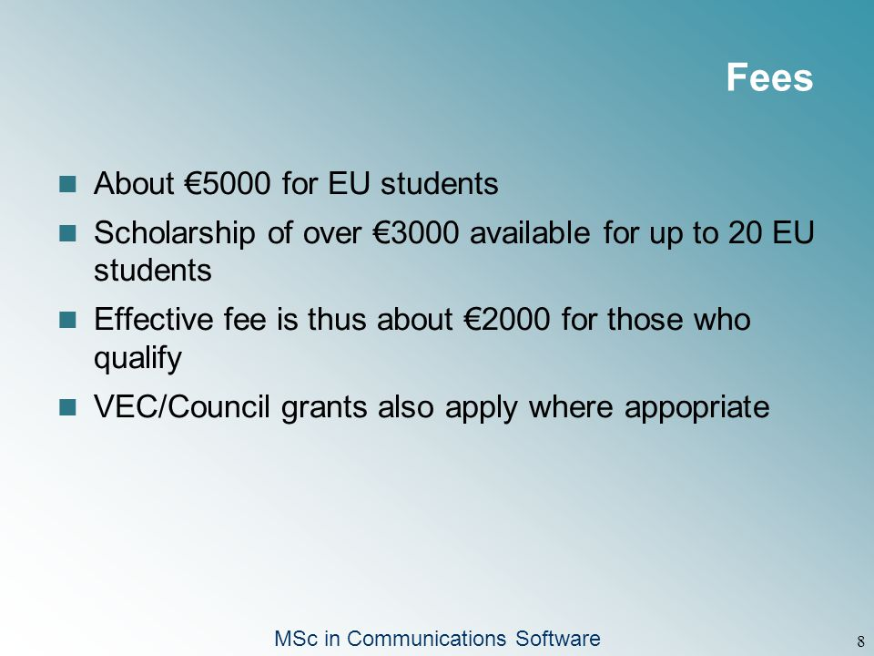 MSc in Communications Software 8 Fees About €5000 for EU students Scholarship of over €3000 available for up to 20 EU students Effective fee is thus about €2000 for those who qualify VEC/Council grants also apply where appopriate