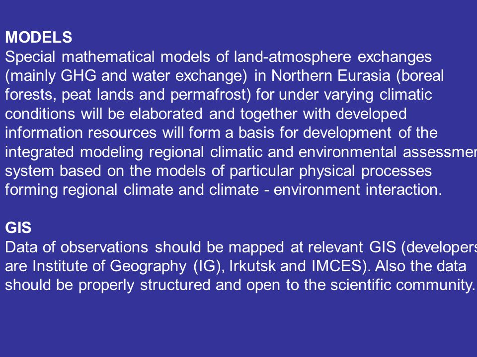 MODELS Special mathematical models of land-atmosphere exchanges (mainly GHG and water exchange) in Northern Eurasia (boreal forests, peat lands and permafrost) for under varying climatic conditions will be elaborated and together with developed information resources will form a basis for development of the integrated modeling regional climatic and environmental assessment system based on the models of particular physical processes forming regional climate and climate - environment interaction.