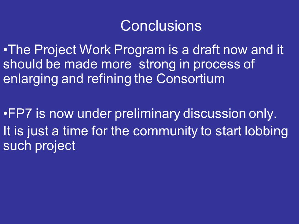 Conclusions The Project Work Program is a draft now and it should be made more strong in process of enlarging and refining the Consortium FP7 is now under preliminary discussion only.