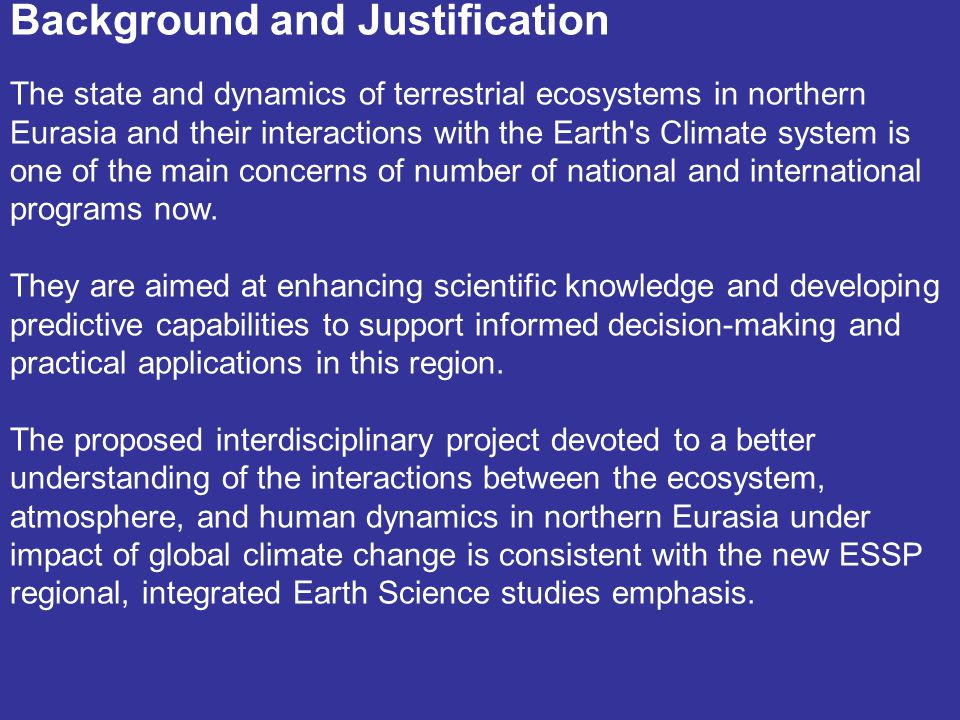 Background and Justification The state and dynamics of terrestrial ecosystems in northern Eurasia and their interactions with the Earth s Climate system is one of the main concerns of number of national and international programs now.