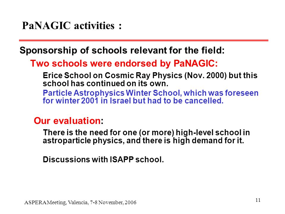 ASPERA Meeting, Valencia, 7-8 November, 2006 11 PaNAGIC activities : Sponsorship of schools relevant for the field: Two schools were endorsed by PaNAGIC: Erice School on Cosmic Ray Physics (Nov.