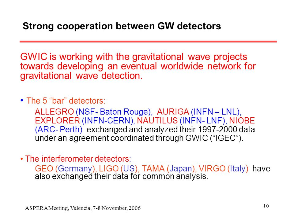 ASPERA Meeting, Valencia, 7-8 November, 2006 16 Strong cooperation between GW detectors GWIC is working with the gravitational wave projects towards developing an eventual worldwide network for gravitational wave detection.