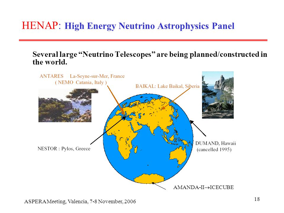 ASPERA Meeting, Valencia, 7-8 November, 2006 18 HENAP: High Energy Neutrino Astrophysics Panel Several large Neutrino Telescopes are being planned/constructed in the world.