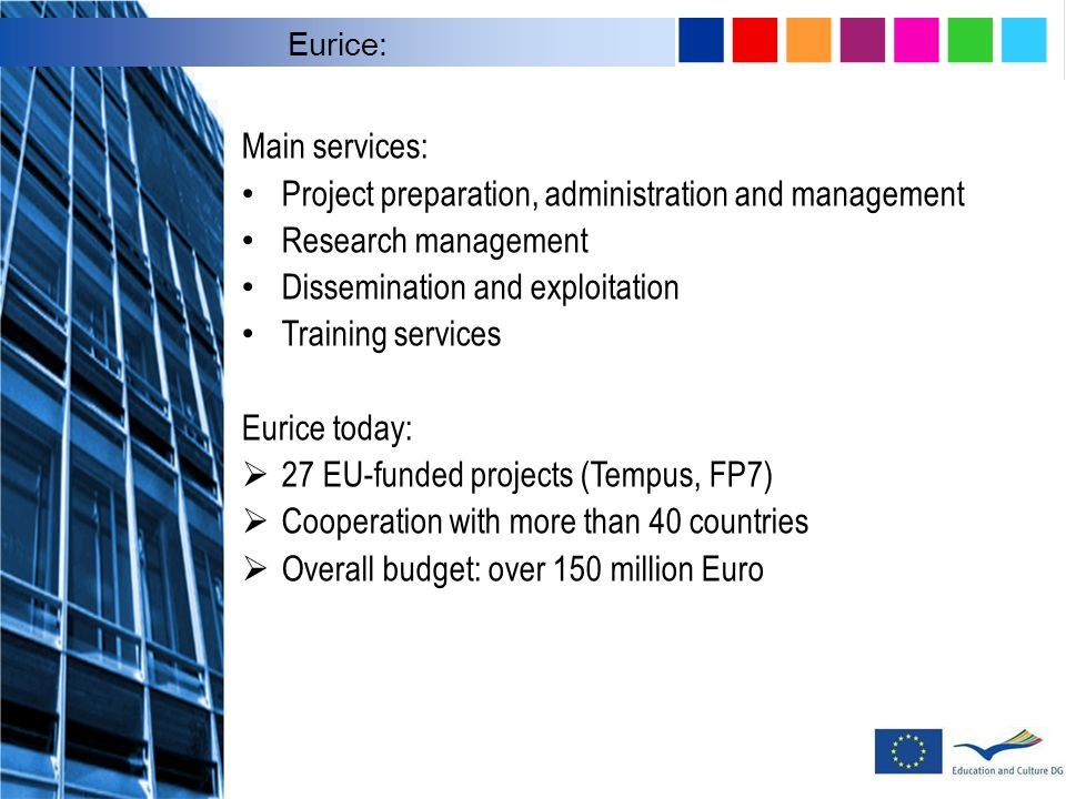 Main services: Project preparation, administration and management Research management Dissemination and exploitation Training services Eurice today:  27 EU-funded projects (Tempus, FP7)  Cooperation with more than 40 countries  Overall budget: over 150 million Euro Eurice: