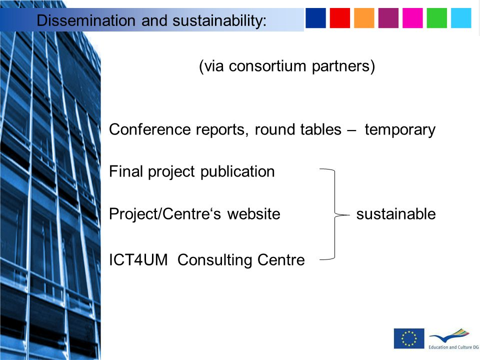 (via consortium partners) Conference reports, round tables – temporary Final project publication Project/Centre's website sustainable ICT4UM Consulting Centre Dissemination and sustainability: