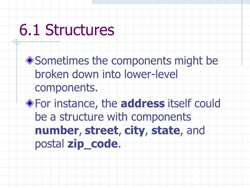 6.1 Structures Sometimes the components might be broken down into lower-level components. For instance, the address itself could be a structure with c