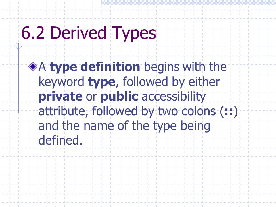 6.2 Derived Types A type definition begins with the keyword type, followed by either private or public accessibility attribute, followed by two colons (::) and the name of the type being defined.