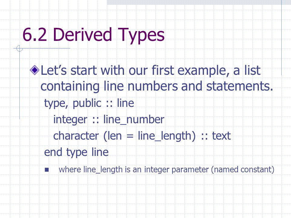 6.2 Derived Types Let's start with our first example, a list containing line numbers and statements. type, public :: line integer :: line_number chara