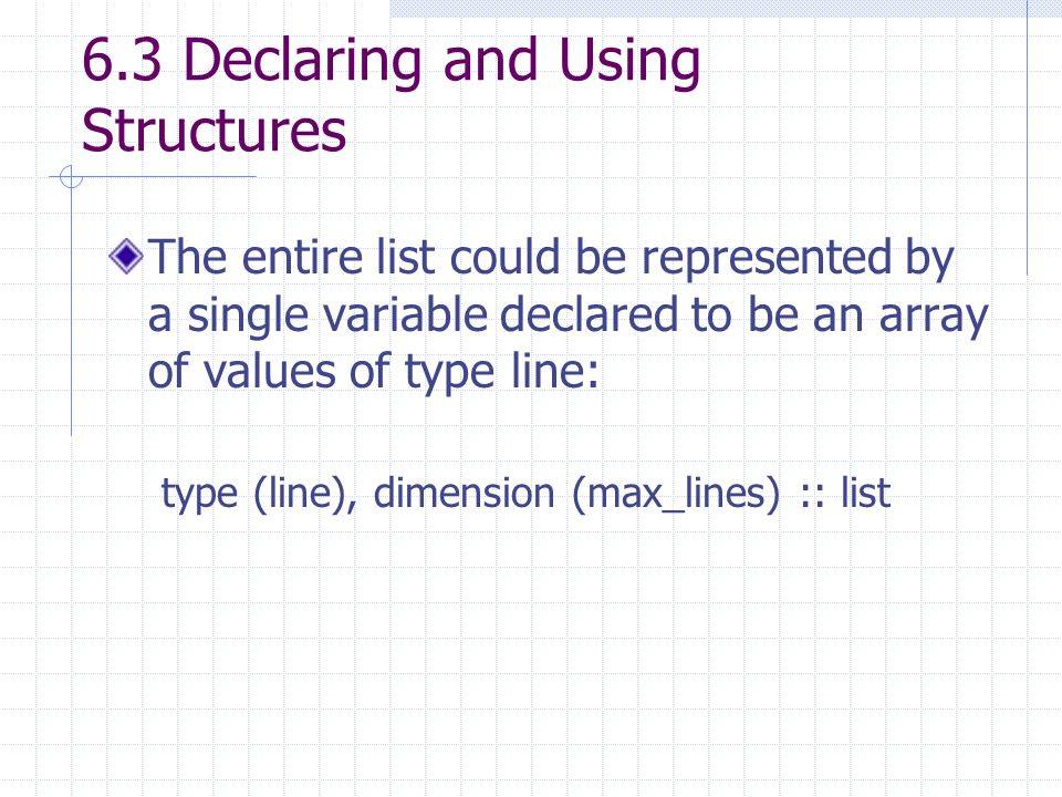 6.3 Declaring and Using Structures The entire list could be represented by a single variable declared to be an array of values of type line: type (line), dimension (max_lines) :: list