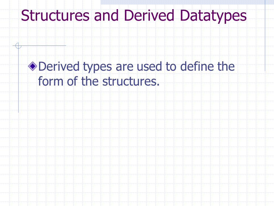Structures and Derived Datatypes Derived types are used to define the form of the structures.