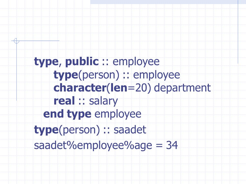 type, public :: employee type(person) :: employee character(len=20) department real :: salary end type employee type(person) :: saadet saadet%employee%age = 34