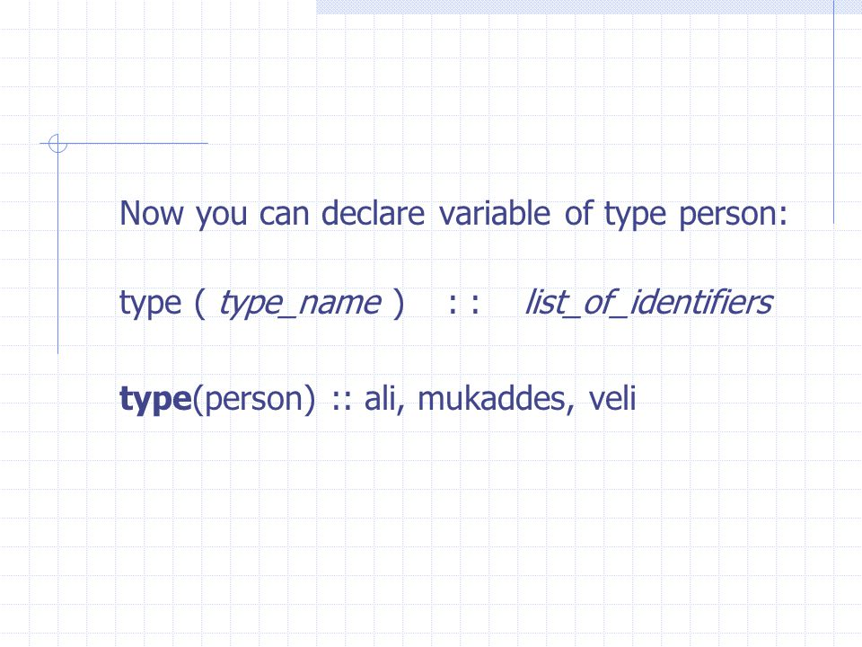 Now you can declare variable of type person: type ( type­_name ) : : list_of_identifiers type(person) :: ali, mukaddes, veli
