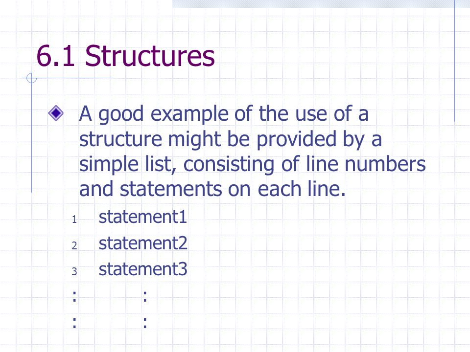 6.1 Structures A good example of the use of a structure might be provided by a simple list, consisting of line numbers and statements on each line.