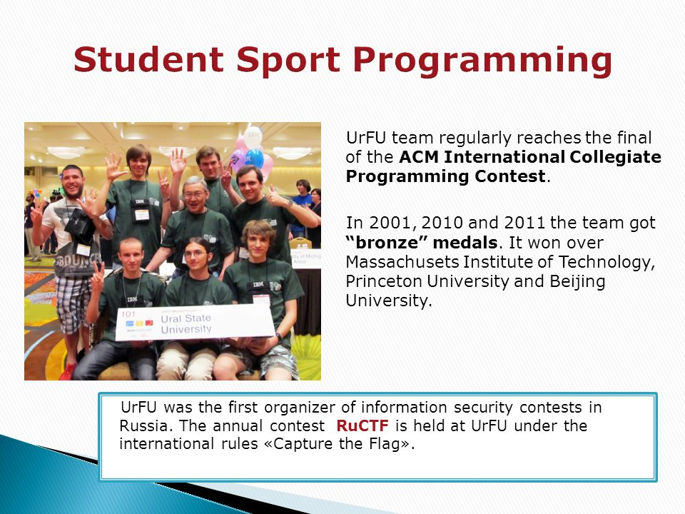 "UrFU team regularly reaches the final of the ACM International Collegiate Programming Contest. In 2001, 2010 and 2011 the team got ""bronze"" medals. It"