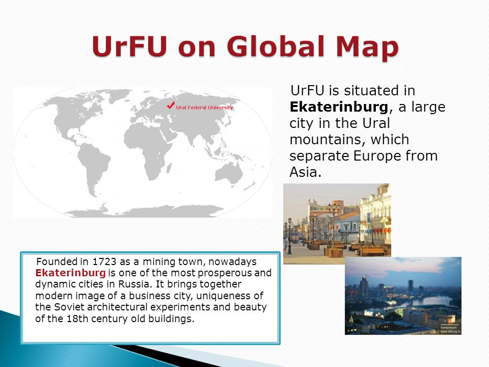 UrFU is situated in Ekaterinburg, a large city in the Ural mountains, which separate Europe from Asia. Founded in 1723 as a mining town, nowadays Ekat