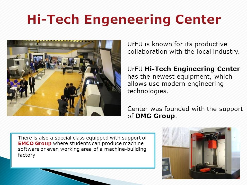 UrFU is known for its productive collaboration with the local industry. UrFU Hi-Tech Engineering Center has the newest equipment, which allows use mod