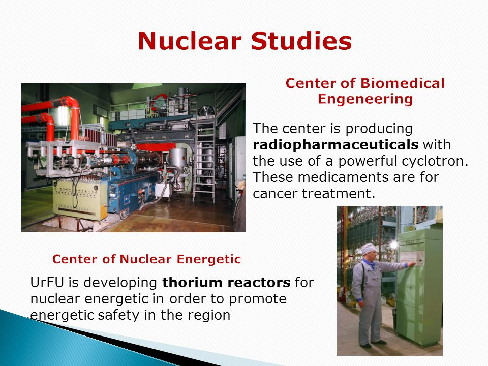 The center is producing radiopharmaceuticals with the use of a powerful cyclotron. These medicaments are for cancer treatment. UrFU is developing thor