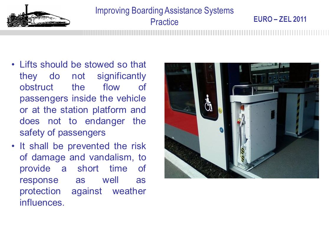 EURO – ZEL 2011 Improving Boarding Assistance Systems Practice Lifts should be stowed so that they do not significantly obstruct the flow of passenger