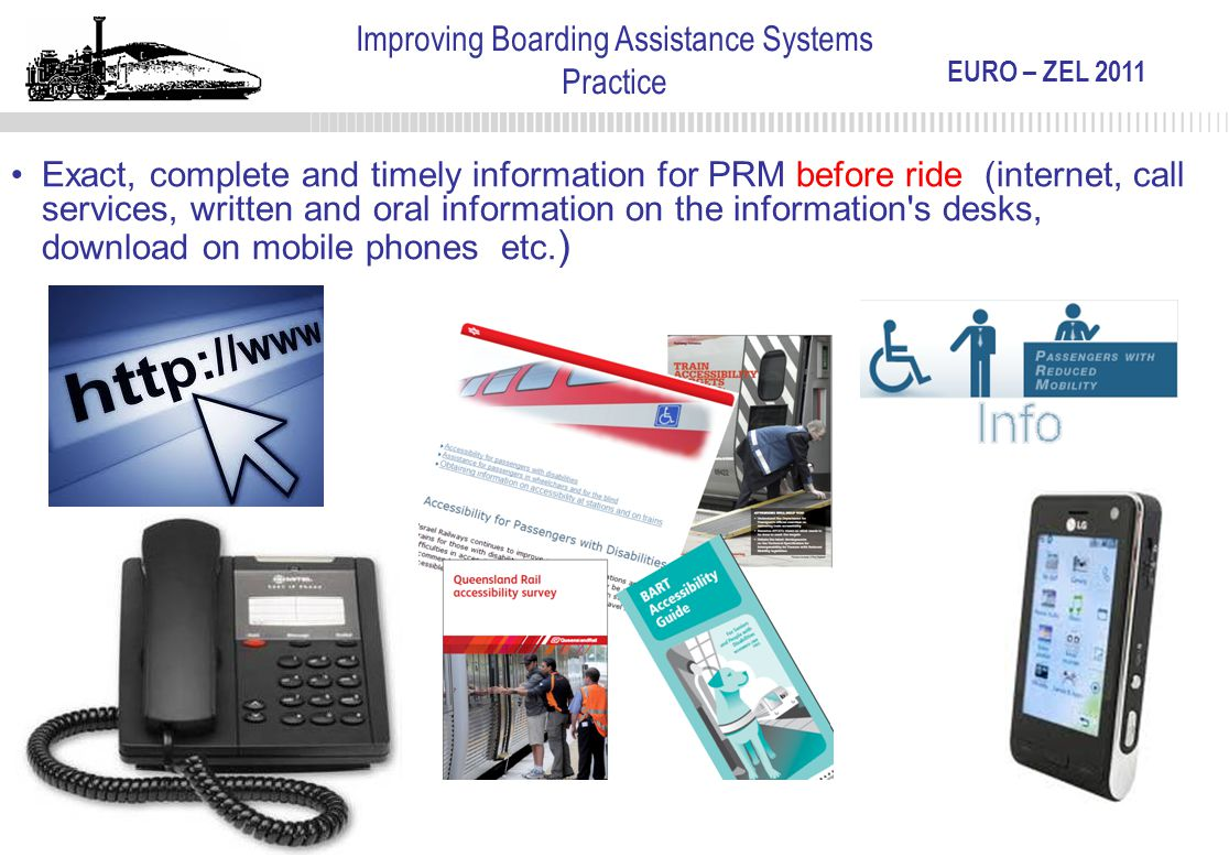 EURO – ZEL 2011 Improving Boarding Assistance Systems Practice Exact, complete and timely information for PRM before ride (internet, call services, wr