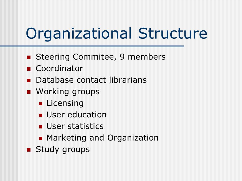 Organizational Structure Steering Commitee, 9 members Coordinator Database contact librarians Working groups Licensing User education User statistics Marketing and Organization Study groups