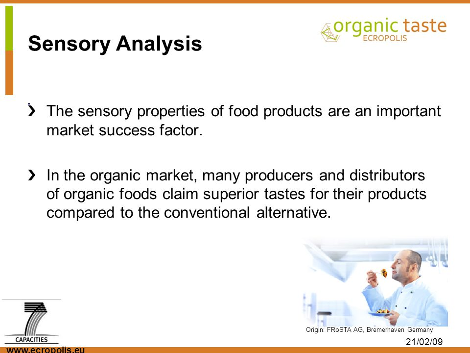 www.ecropolis.eu 21/02/09. Origin: FRoSTA AG, Bremerhaven Germany Sensory Analysis The sensory properties of food products are an important market suc