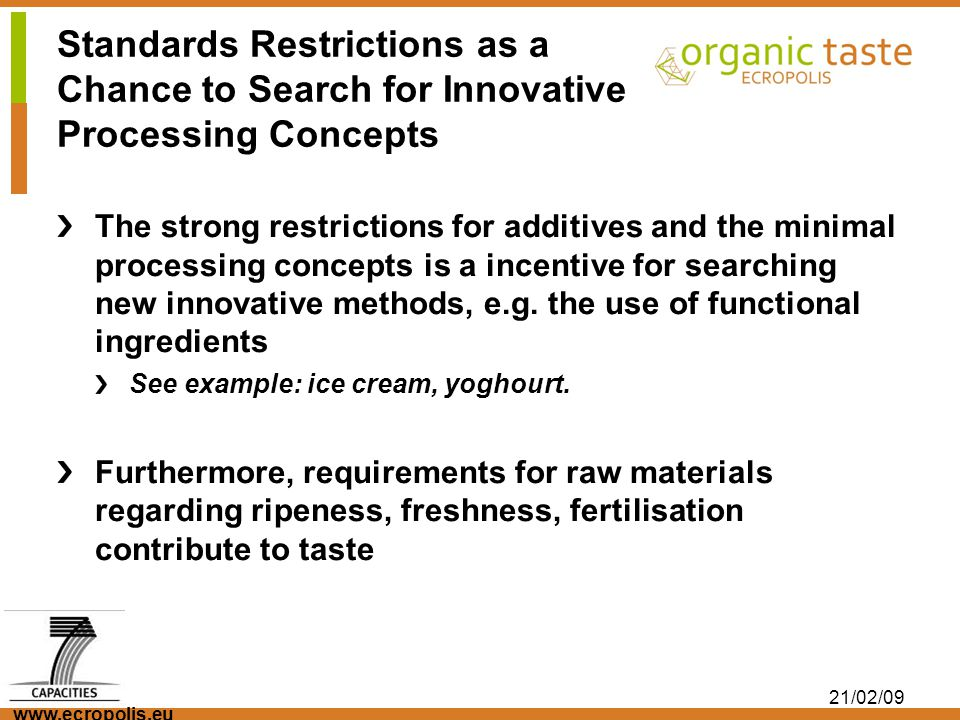 www.ecropolis.eu 21/02/09 Standards Restrictions as a Chance to Search for Innovative Processing Concepts The strong restrictions for additives and th