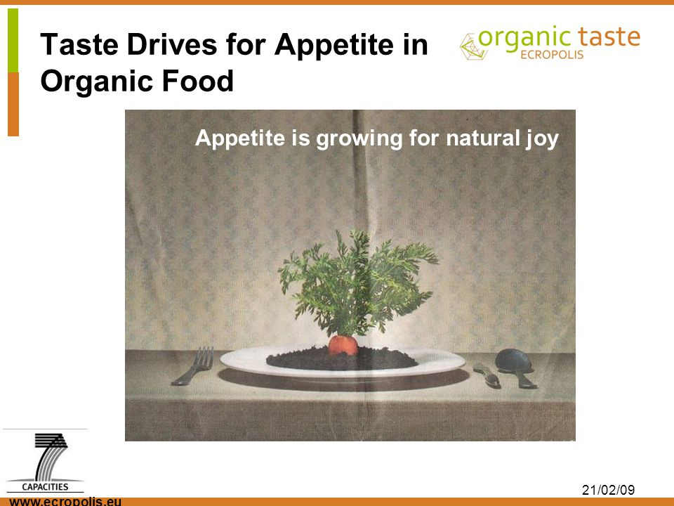www.ecropolis.eu 21/02/09 An answer to this challenge is a better understanding of sensory product properties and quality of organic food and the consumers expectation regarding the target group.