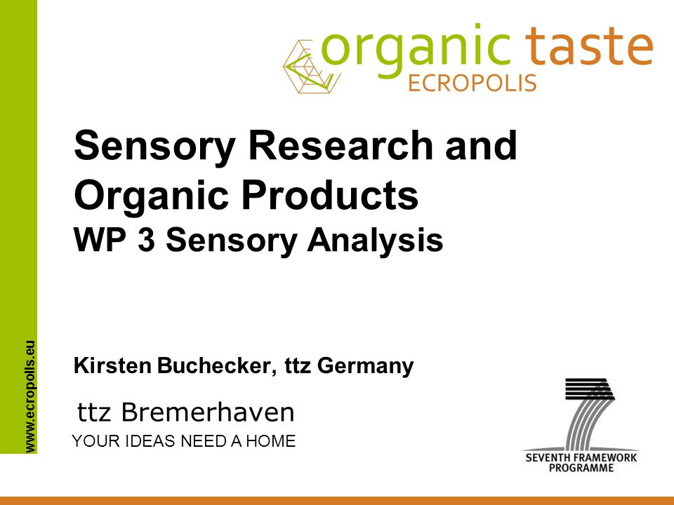 www.ecropolis.eu Sensory Research and Organic Products WP 3 Sensory Analysis Kirsten Buchecker, ttz Germany ttz Bremerhaven YOUR IDEAS NEED A HOME