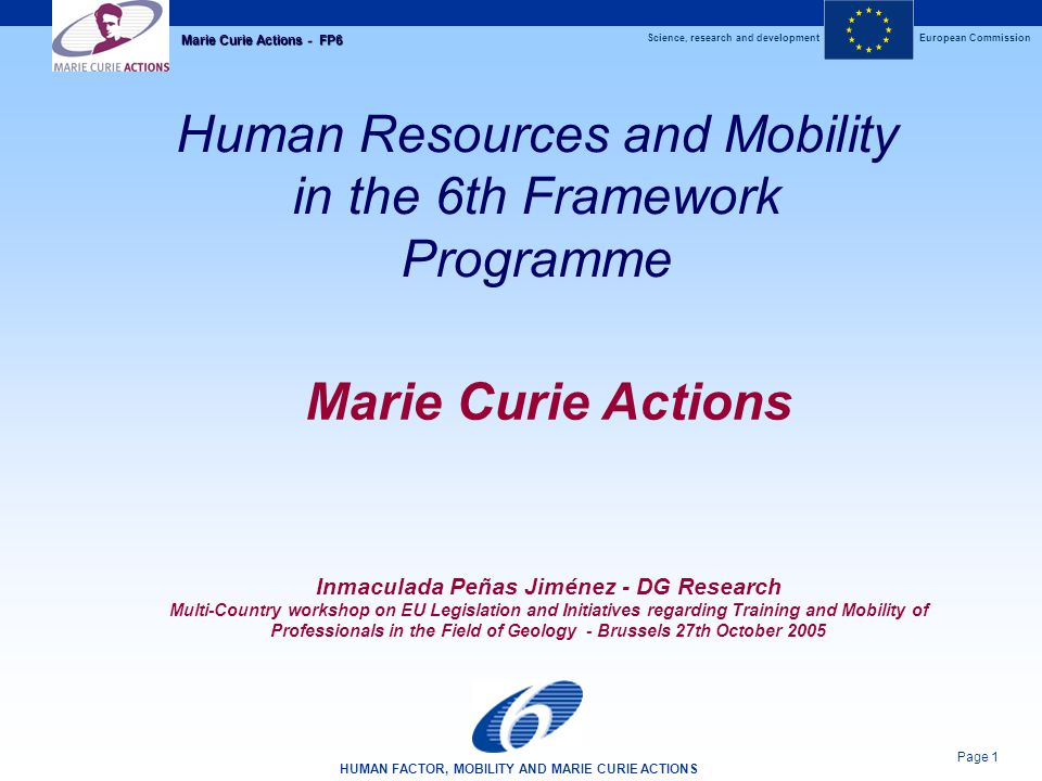 Science, research and developmentEuropean Commission HUMAN FACTOR, MOBILITY AND MARIE CURIE ACTIONS Page 12 Marie Curie Actions - FP6 Marie Curie Actions To develop the offer of structured research training; To stimulate the training and mobility of early stage researchers or within a collaborative research project Application by host (Higher education, research centres, enterprises), who selects fellows Early stages of their career (<4 years experience) Structured training in research (incl.