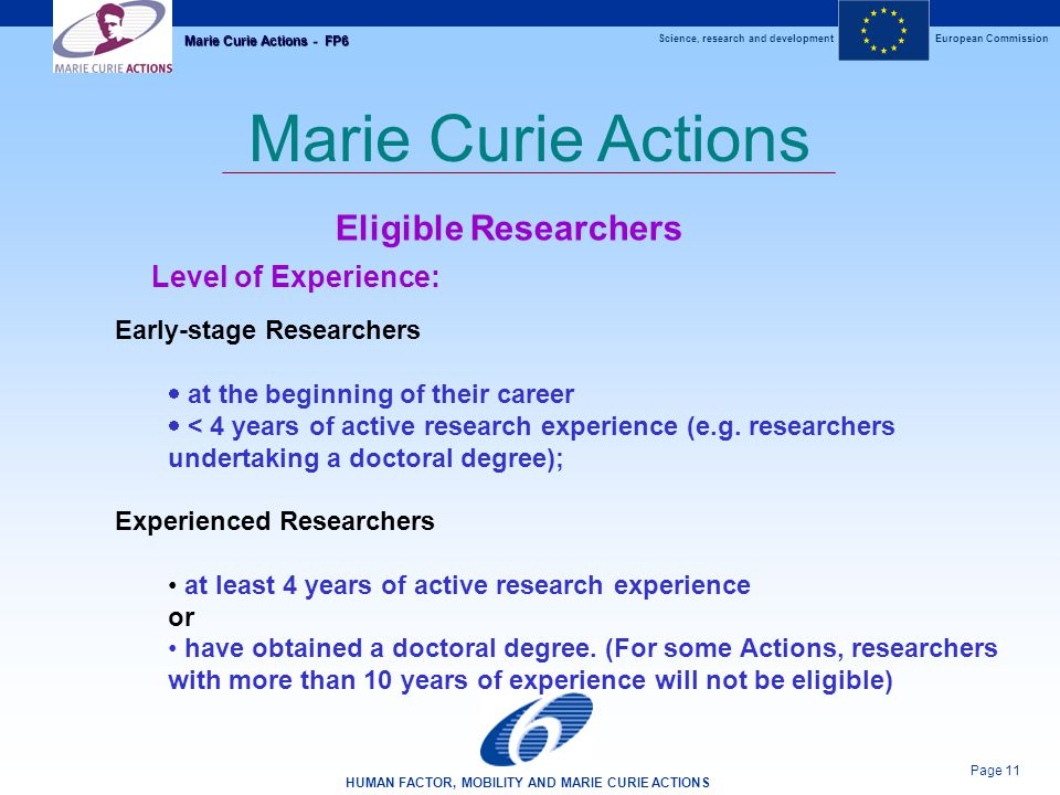 Science, research and developmentEuropean Commission HUMAN FACTOR, MOBILITY AND MARIE CURIE ACTIONS Page 11 Marie Curie Actions - FP6 Marie Curie Actions Eligible Researchers Level of Experience: Early-stage Researchers  at the beginning of their career  < 4 years of active research experience (e.g.