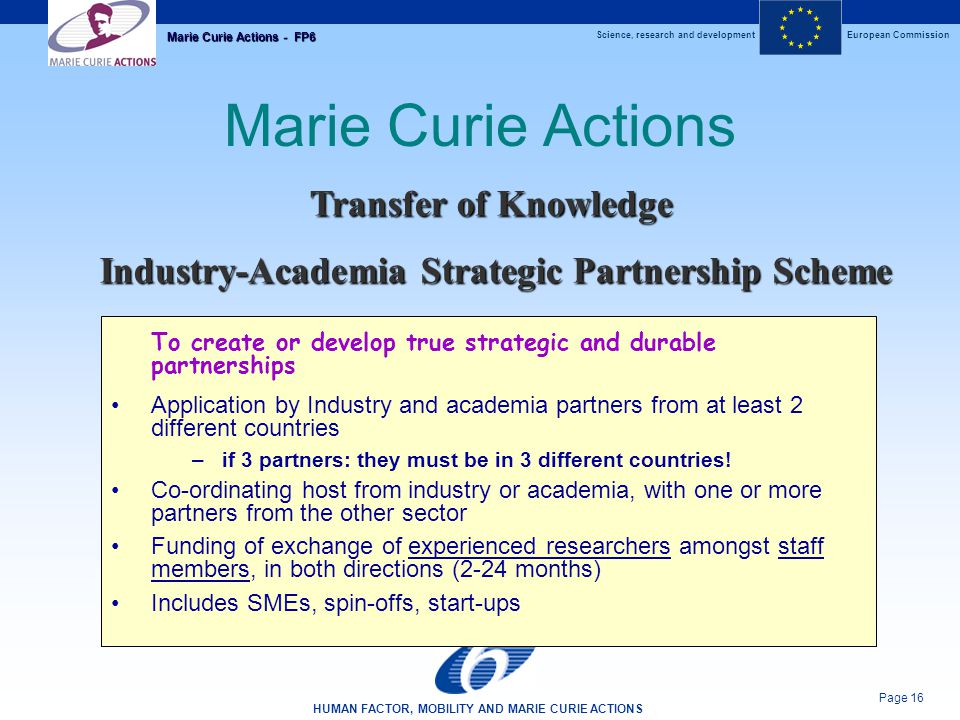 Science, research and developmentEuropean Commission HUMAN FACTOR, MOBILITY AND MARIE CURIE ACTIONS Page 16 Marie Curie Actions - FP6 Marie Curie Actions To create or develop true strategic and durable partnerships Application by Industry and academia partners from at least 2 different countries –if 3 partners: they must be in 3 different countries.