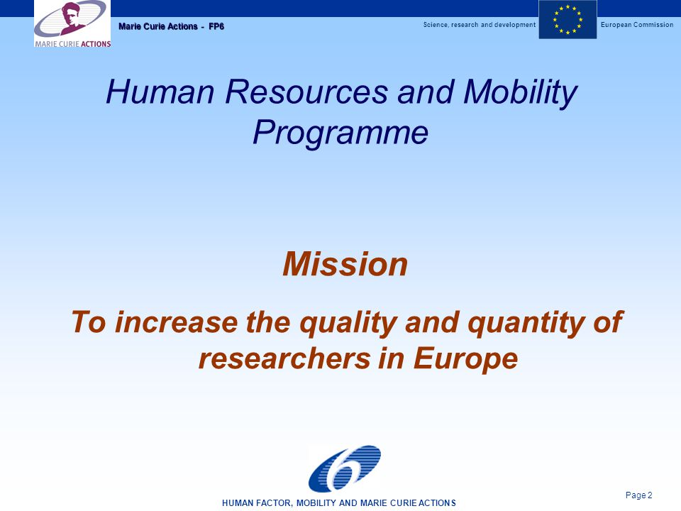 Science, research and developmentEuropean Commission HUMAN FACTOR, MOBILITY AND MARIE CURIE ACTIONS Page 2 Marie Curie Actions - FP6 Human Resources a