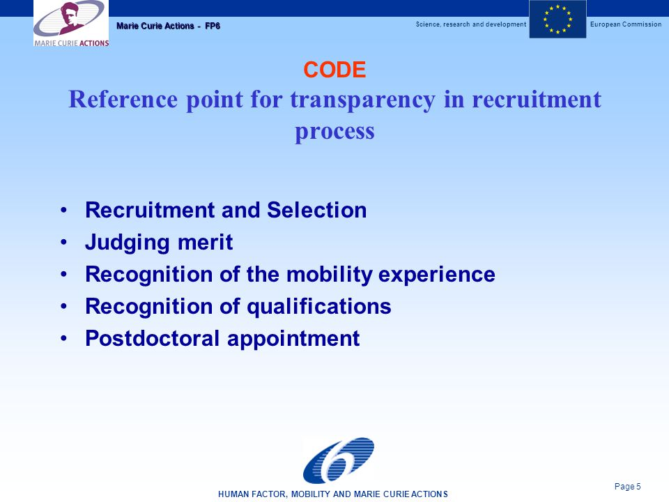 Science, research and developmentEuropean Commission HUMAN FACTOR, MOBILITY AND MARIE CURIE ACTIONS Page 5 Marie Curie Actions - FP6 CODE Reference point for transparency in recruitment process Recruitment and Selection Judging merit Recognition of the mobility experience Recognition of qualifications Postdoctoral appointment