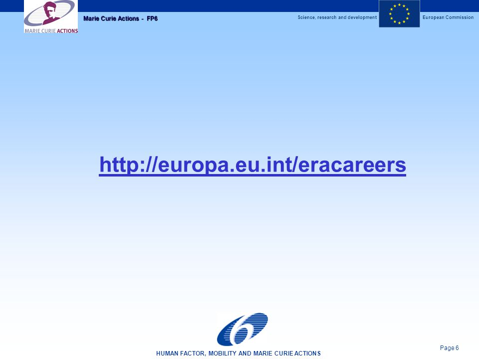 Science, research and developmentEuropean Commission HUMAN FACTOR, MOBILITY AND MARIE CURIE ACTIONS Page 6 Marie Curie Actions - FP6 http://europa.eu.int/eracareers