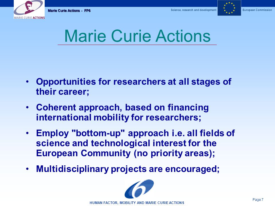 Science, research and developmentEuropean Commission HUMAN FACTOR, MOBILITY AND MARIE CURIE ACTIONS Page 7 Marie Curie Actions - FP6 Marie Curie Actions Opportunities for researchers at all stages of their career; Coherent approach, based on financing international mobility for researchers; Employ bottom-up approach i.e.