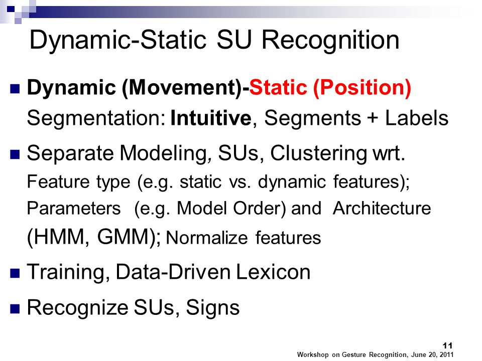 Workshop on Gesture Recognition, June 20, 2011 11 Dynamic (Movement)-Static (Position) Segmentation: Intuitive, Segments + Labels Separate Modeling, SUs, Clustering wrt.