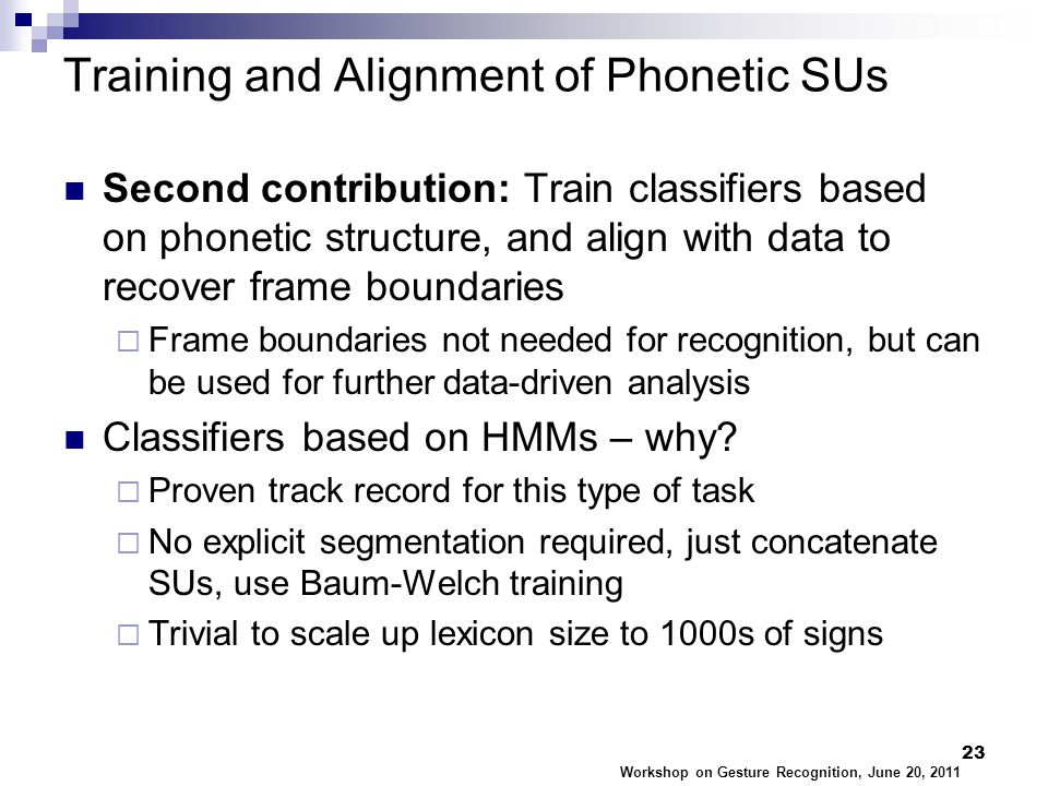 Training and Alignment of Phonetic SUs Second contribution: Train classifiers based on phonetic structure, and align with data to recover frame boundaries  Frame boundaries not needed for recognition, but can be used for further data-driven analysis Classifiers based on HMMs – why.