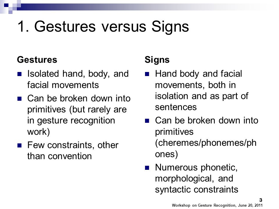 1. Gestures versus Signs Gestures Isolated hand, body, and facial movements Can be broken down into primitives (but rarely are in gesture recognition