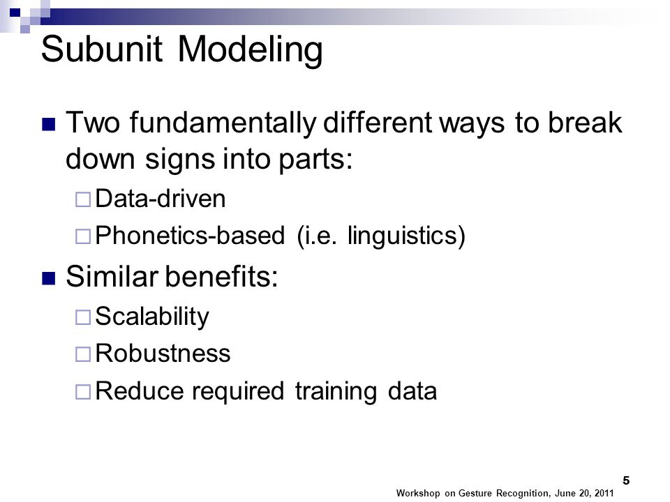 Subunit Modeling Two fundamentally different ways to break down signs into parts:  Data-driven  Phonetics-based (i.e.