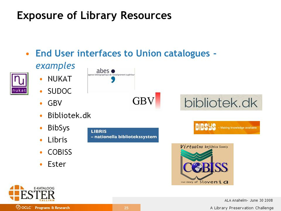Programs & Research A Library Preservation Challenge ALA Anaheim– June 30 2008 25 Exposure of Library Resources End User interfaces to Union catalogues - examples NUKAT SUDOC GBV Bibliotek.dk BibSys Libris COBISS Ester