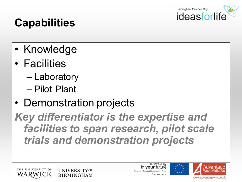Capabilities Knowledge Facilities –Laboratory –Pilot Plant Demonstration projects Key differentiator is the expertise and facilities to span research, pilot scale trials and demonstration projects