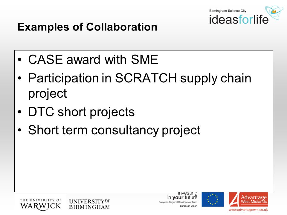 Examples of Collaboration CASE award with SME Participation in SCRATCH supply chain project DTC short projects Short term consultancy project