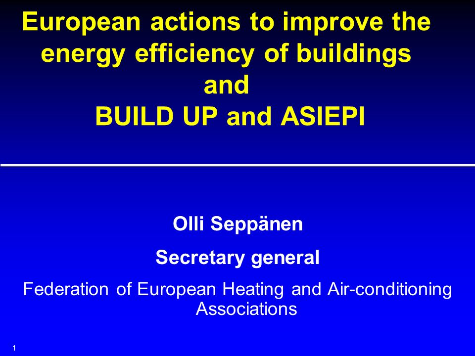 1 European actions to improve the energy efficiency of buildings and BUILD UP and ASIEPI Olli Seppänen Secretary general Federation of European Heating and Air-conditioning Associations