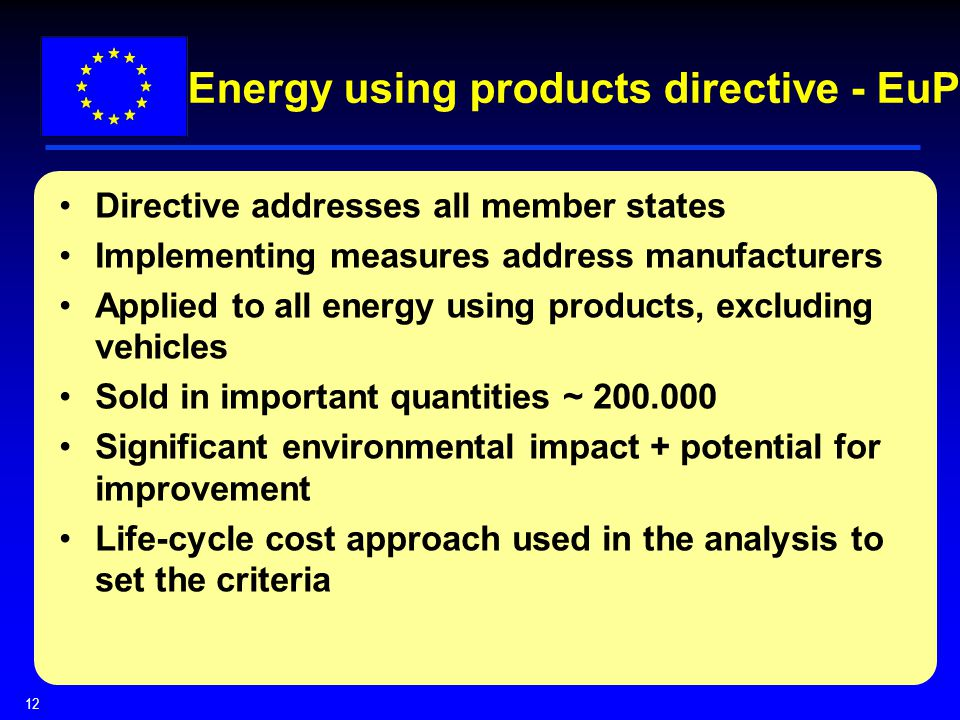 12 Energy using products directive - EuP Directive addresses all member states Implementing measures address manufacturers Applied to all energy using products, excluding vehicles Sold in important quantities ~ Significant environmental impact + potential for improvement Life-cycle cost approach used in the analysis to set the criteria