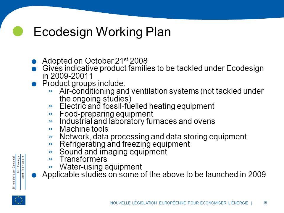 | 15 NOUVELLE LÉGISLATION EUROPÉENNE POUR ÉCONOMISER L'ÉNERGIE Ecodesign Working Plan. Adopted on October 21 st 2008. Gives indicative product familie