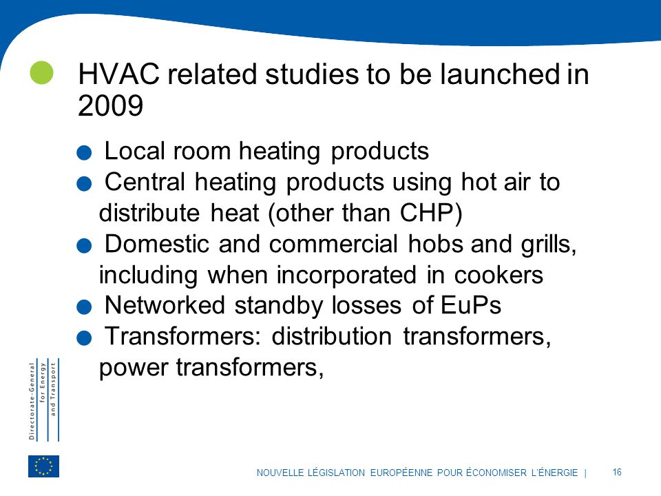 | 16 NOUVELLE LÉGISLATION EUROPÉENNE POUR ÉCONOMISER L'ÉNERGIE HVAC related studies to be launched in 2009. Local room heating products. Central heati