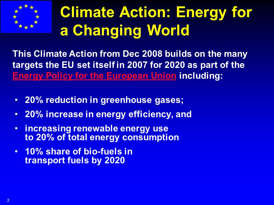 2 Climate Action: Energy for a Changing World This Climate Action from Dec 2008 builds on the many targets the EU set itself in 2007 for 2020 as part of the Energy Policy for the European Union including: Energy Policy for the European Union 20% reduction in greenhouse gases; 20% increase in energy efficiency, and increasing renewable energy use to 20% of total energy consumption 10% share of bio-fuels in transport fuels by 2020