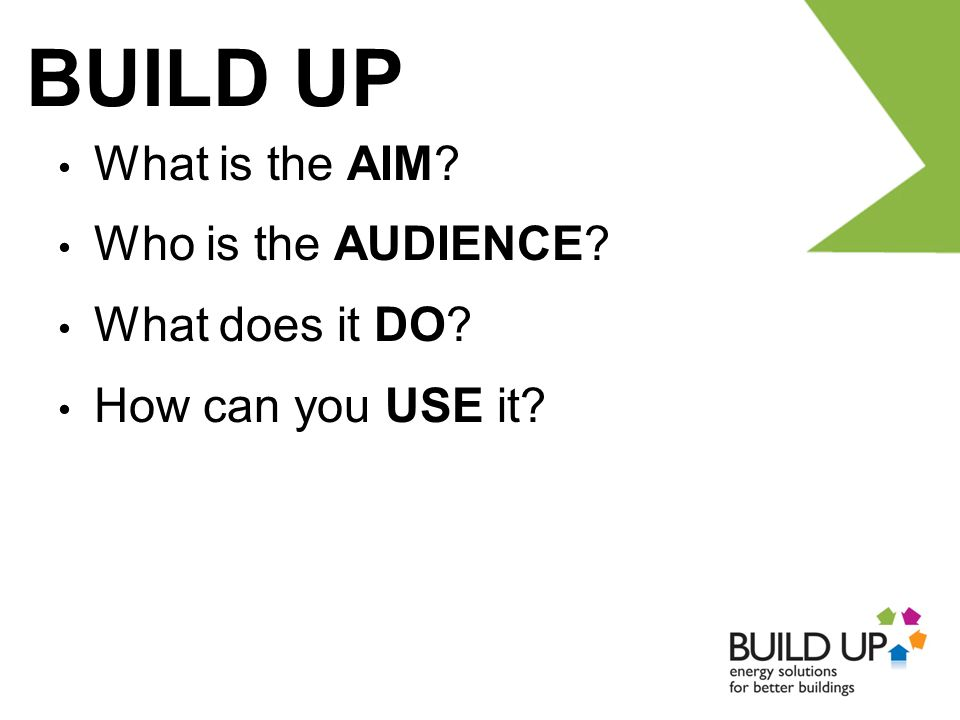 BUILD UP What is the AIM Who is the AUDIENCE What does it DO How can you USE it