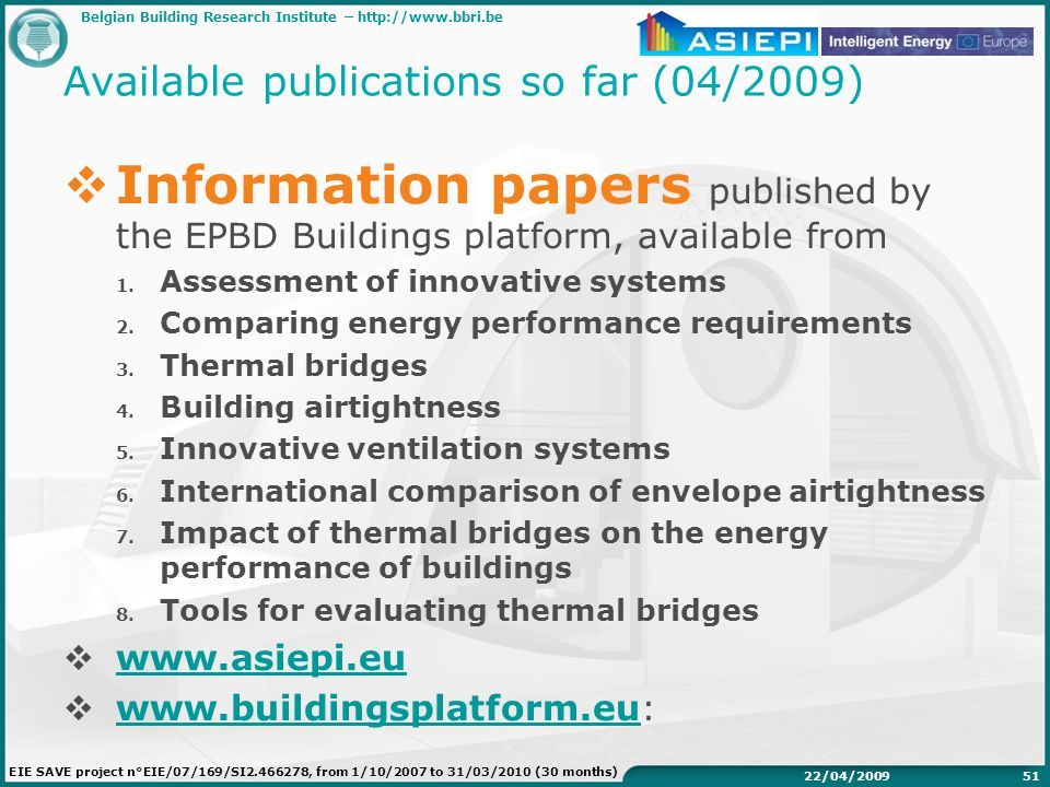 Belgian Building Research Institute –   EIE SAVE project n°EIE/07/169/SI , from 1/10/2007 to 31/03/2010 (30 months) 22/04/ Available publications so far (04/2009)  Information papers published by the EPBD Buildings platform, available from 1.